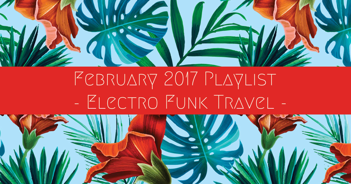february 2017 playlist electro funk travel
